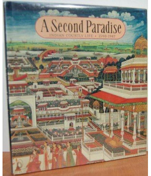 Second Paradise:  Indian Courtly Life, 1590-1947