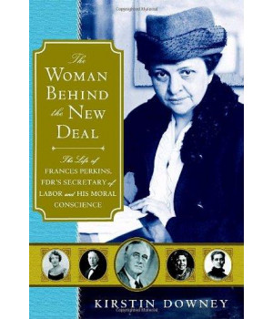 The Woman Behind the New Deal: The Life of Frances Perkins, FDR\'S Secretary of Labor and His Moral Conscience