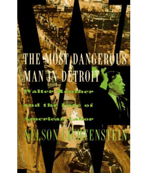 The Most Dangerous Man in Detroit: Walter Reuther and the Fate of American Labor