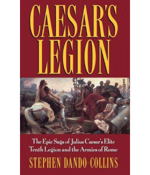 Caesar\'s Legion: The Epic Saga of Julius Caesar\'s Elite Tenth Legion and the Armies of Rome