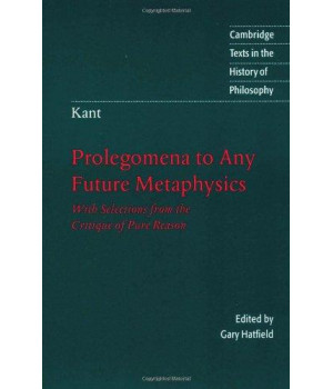 Kant: Prolegomena to Any Future Metaphysics: With Selections from the Critique of Pure Reason (Cambridge Texts in the History of Philosophy)