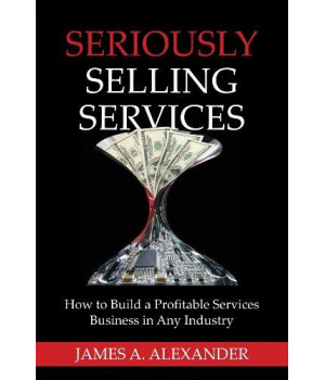 Seriously Selling Services: How to Build a Profitable Services Business in Any Industry