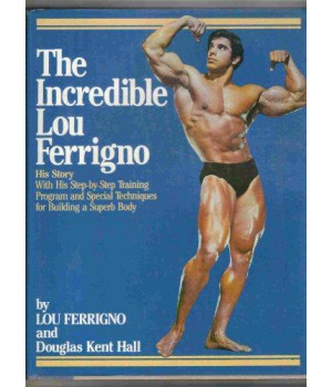 The Incredible Lou Ferrigno: His Story With His Step-by-Step Training Program and Special Techniques for Building a Superb Body