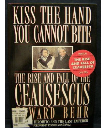 Kiss the Hand You Cannot Bite: The Rise and Fall of the Ceausescus