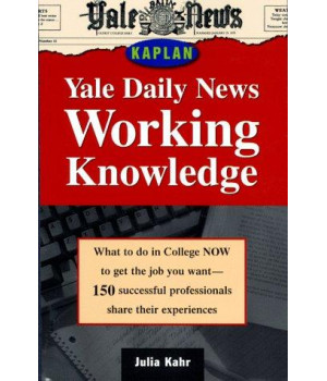 Yale Daily News Working Knowledge: What To Do in College Now to Get the Job You Want (150 Successful Professionals Share Their Experiences)