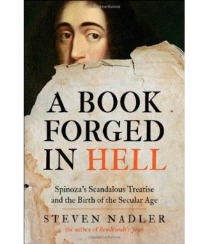 A Book Forged in Hell: Spinoza\'s Scandalous Treatise and the Birth of the Secular Age