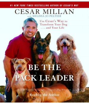 Be the Pack Leader: Use Cesar\'s Way to Transform Your Dog . . . and Your Life