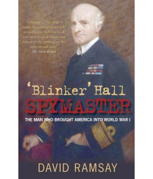 \'Blinker\' Hall: Spymaster: The Man Who Brought America into World War I