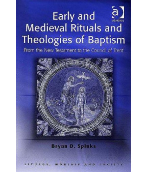 Early and Medieval Rituals and Theologies of Baptism: From the New Testament to the Council of Trent (Liturgy, Worship and Society Series)