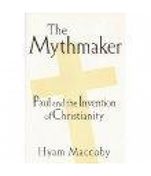 The Mythmaker: Paul and the Invention of Christianity