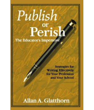 Publish or Perish - The Educator\'s Imperative: Strategies for Writing Effectively for Your Profession and Your School