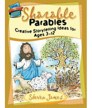 Sharable Parables: Creative Storytelling Ideas for Ages 3-12 (The Steven James Storytelling Library)