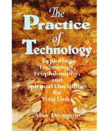The Practice of Technology: Exploring Technology, Ecophilosophy, and Spiritual Disciplines for Vital Links