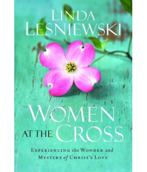 Women at the Cross: Experiencing the Wonder and Mystery of Christ\'s Love