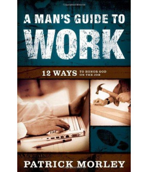 A Man\'s Guide to Work: 12 Ways to Honor God on the Job