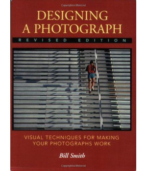 Designing a Photograph: Visual Techniques for Making your Photographs Work