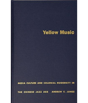 Yellow Music: Media Culture and Colonial Modernity in the Chinese Jazz Age
