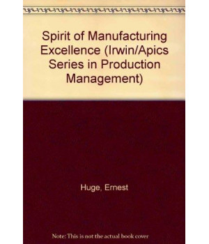 The Spirit of Manufacturing Excellence: An Executive\'s Guide to the New Mind Set (The Dow Jones-Irwin/APICS Series in Production Management)