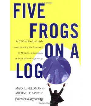 Five Frogs on a Log: A CEO\'s Field Guide to Accelerating the Transition in Mergers,  Acquisitions And Gut Wrenching Change