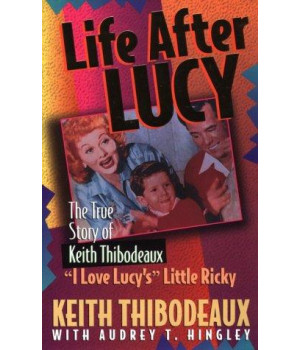 "Life After Lucy: The True Story of Keith Thibodeaux--""I Love Lucy's"" Little Ricky"