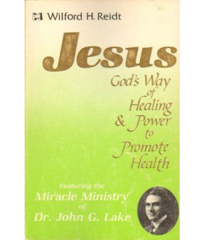 Jesus, God\'s way of healing and power to promote health: Featuring the miracle ministry of Dr. John G. Lake