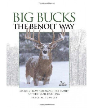 Big Bucks The Benoit Way: Secrets From America\'s First Family of Whitetail Hunting