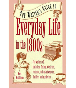 The Writer\'s Guide to Everyday Life in the 1800s (Writer\'s Guides to Everyday Life)