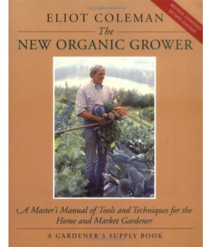 The New Organic Grower: A Master\'s Manual of Tools and Techniques for the Home and Market Gardener, 2nd Edition (A Gardener\'s Supply Book)