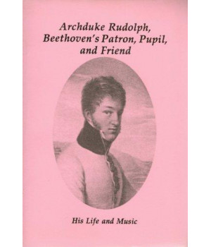 Archduke Rudolf, Beethoven\'s Patron, Pupil & Friend: His Life & Music