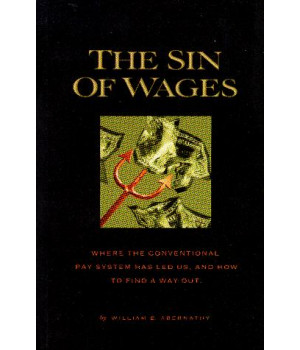 The Sin of Wages:  Where the Conventional Pay System has Led Us and How