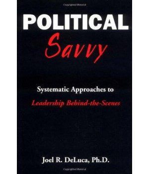 Political Savvy: Systematic Approaches to Leadership Behind the Scenes
