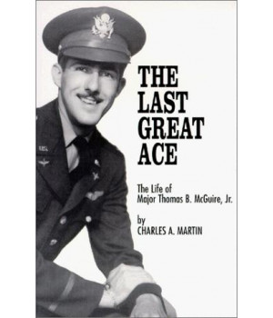 The Last Great Ace : The Life of Major Thomas B. McGuire, Jr.