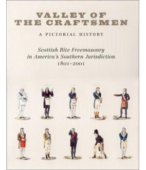 Valley of the Craftsmen: A Pictorial History: Scottish Rite Freemasonry in America\'s Southern Jurisdiction, 1801-2001