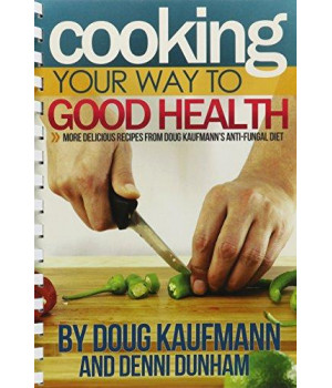 Cooking Your Way to Good Health: More Delicious Recipes From Doug Kaufmann\'s Anti-fungal Diet (Fungus Link)