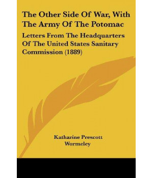 The Other Side Of War, With The Army Of The Potomac: Letters From The Headquarters Of The United States Sanitary Commission (1889)