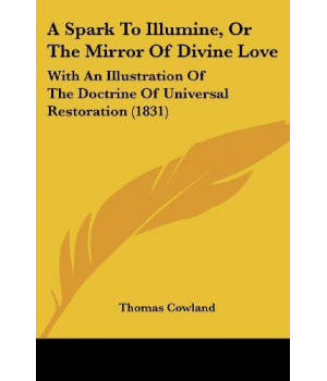 A Spark To Illumine, Or The Mirror Of Divine Love: With An Illustration Of The Doctrine Of Universal Restoration (1831)