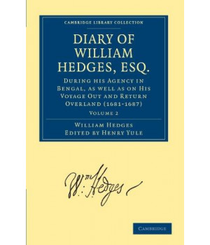 Diary of William Hedges, Esq. (Afterwards Sir William Hedges), During his Agency in Bengal, as well as on His Voyage Out and Return Overland ... Library Collection - Hakluyt First Series)