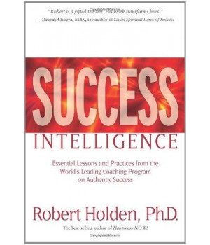 Success Intelligence: Essential Lessons and Practices from the World\'s Leading Coaching Program on Authentic Success