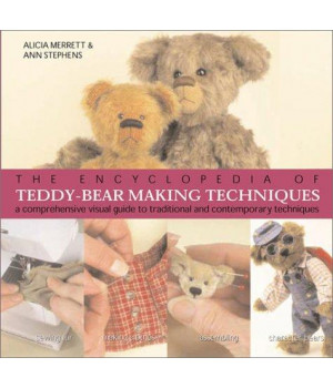 The Encyclopedia of Teddy-Bear Making Techniques: A Comprehensive Visual Guide to Traditional and Contemporary Techniques