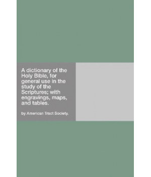 a dictionary of the holy bible, for general use in the study of the scriptures: with engravings, maps, and tables.
