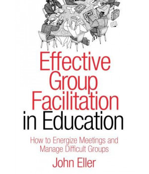 Effective Group Facilitation in Education: How to Energize Meetings and Manage Difficult Groups