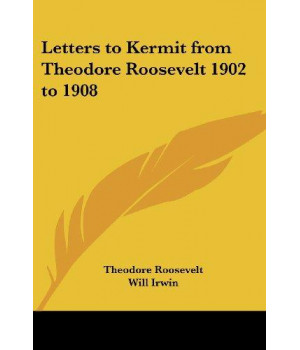 Letters to Kermit from Theodore Roosevelt 1902 to 1908