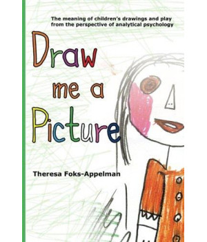 Draw Me A Picture: The Meaning of Children\'s Drawings and Play from the Perspective of Analytical Psychology