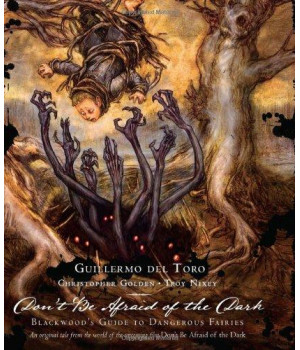 Guillermo Del Toro: Don\'t Be Afraid of the Dark: Blackwood\'s Guide to Dangerous Fairies