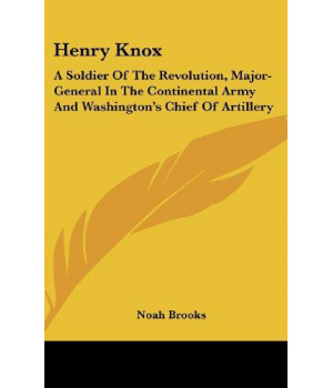 Henry Knox: A Soldier Of The Revolution, Major-General In The Continental Army And Washington\'s Chief Of Artillery