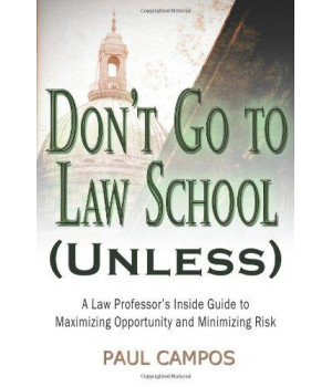 Don\'t Go To Law School (Unless): A Law Professor\'s Inside Guide to Maximizing Opportunity and Minimizing Risk