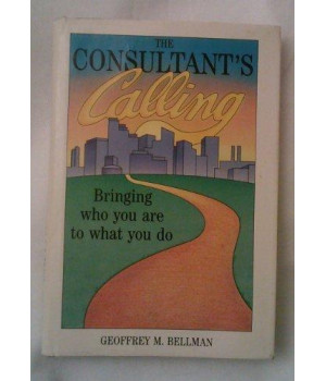 The Consultant\'s Calling: Bringing Who You Are to What You Do (Jossey Bass Business and Management Series)