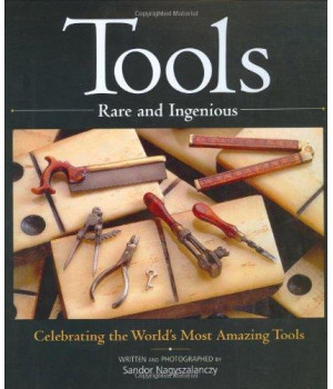 Tools Rare and Ingenious: Celebrating the World\'s Most Amazing Tools