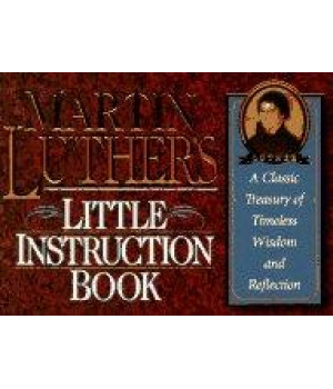 martin luther's little instruction book: a classic treasury of timeless wisdom and reflection (christian classics series)