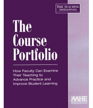 The Course Portfolio: How Faculty Can Examine Their Teaching to Advance Practice and Improve Student Learning (Teaching Initiatives)
